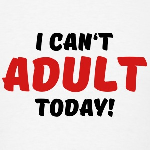 I can't adult today! Tanks - Men's T-Shirt