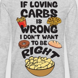 If Loving Carbs Is Wrong, I Don't Wanna Be Right T-Shirts - Men's Premium Long Sleeve T-Shirt