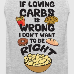 If Loving Carbs Is Wrong, I Don't Wanna Be Right T-Shirts - Men's Premium Tank