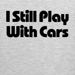Still Play With Cars T-Shirts - Men's Premium Tank