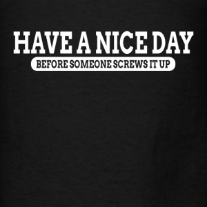 Have A Nice Day Before Someone Screws It Up Hoodies - Men's T-Shirt