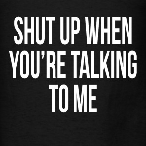 Shut Up When You're Talking To Me Hoodies - Men's T-Shirt