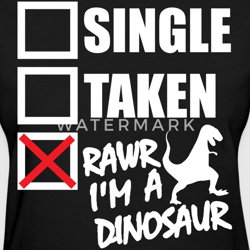 Single, Taken, Rawr I'm A Dinosaur T-Shirts - Women's T-Shirt