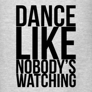 Dance Like Nobody's Watching FUNNY Drunk Hoodies - Men's T-Shirt