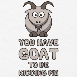 You Have Goat To Be Kidding Me Phone & Tablet Cases - Men's T-Shirt