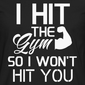 I HIT THE GYM SO I WONT HIT YOU - Men's Premium Long Sleeve T-Shirt