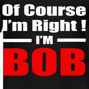 OF COURSE I'M RIGHT I'M BOB - Toddler Premium T-Shirt