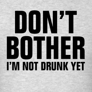 Don't Bother I'm Not Drunk Yet Sportswear - Men's T-Shirt
