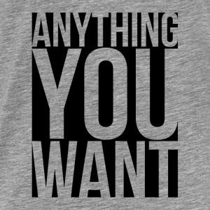Anything You Want Hoodies - Men's Premium T-Shirt
