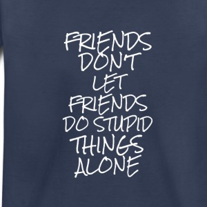 Friends Don't Let Friends Do Stupid Things Alone - Toddler Premium T-Shirt