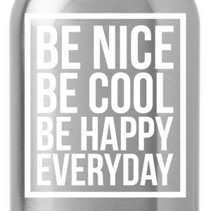 Be Nice Be Cool Be Happy Everyday Quote T-Shirts - Water Bottle