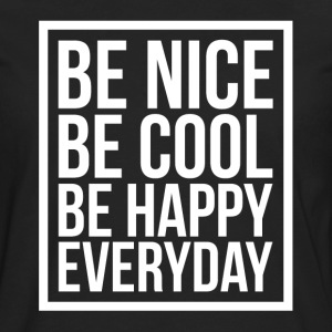 Be Nice Be Cool Be Happy Everyday Quote T-Shirts - Men's Premium Long Sleeve T-Shirt