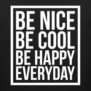 Be Nice Be Cool Be Happy Everyday Quote T-Shirts - Men's Premium Tank