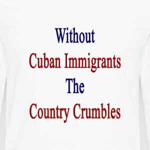 without_cuban_immigrants_the_country_cru T-Shirts - Men's Premium Long Sleeve T-Shirt