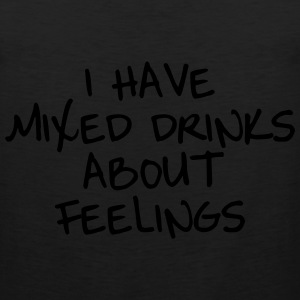 I have mixed drinks about feelings T-Shirts - Men's Premium Tank