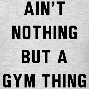 Ain't nothing but a gym thing Sportswear - Men's T-Shirt