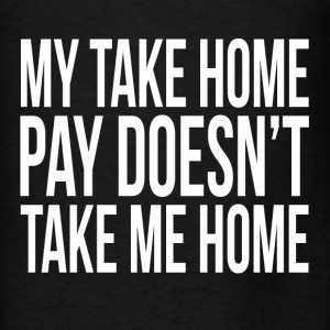 My Take Home Pay Doesn't Take Me Home Hoodies - Men's T-Shirt