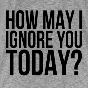 How May I Ignore You Today? Tanks - Men's Premium T-Shirt
