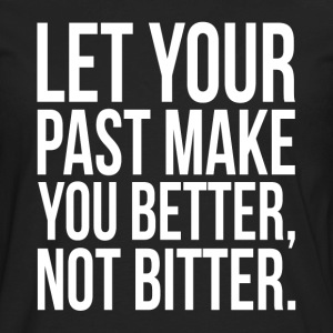 Let Your Past Make You Better, Not Bitter. Quote T-Shirts - Men's Premium Long Sleeve T-Shirt