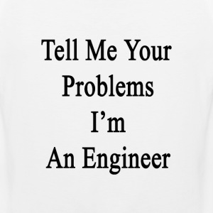 tell_me_your_problems_im_an_engineer T-Shirts - Men's Premium Tank