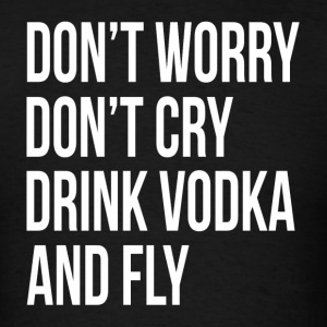 Don't Worry Don't Cry Drink Vodka and Fly Sportswear - Men's T-Shirt
