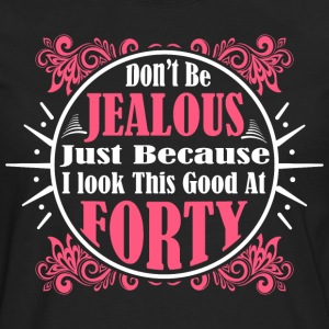 Don't Be Jealous Just Because I Look Good At Forty - Men's Premium Long Sleeve T-Shirt