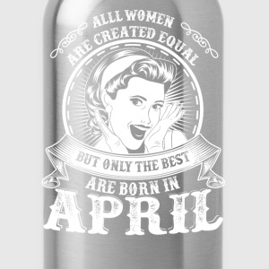 April - Only the best women are born in april - Water Bottle