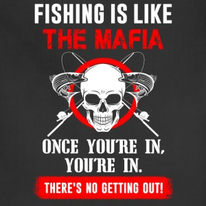 Fishing is like the mafia - There's no getting out - Adjustable Apron