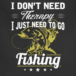Need to go Fishing - I don't need therapy - Adjustable Apron
