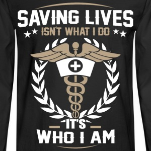 Nurse - Saving lives isn't what I do it's who I am - Men's Long Sleeve T-Shirt