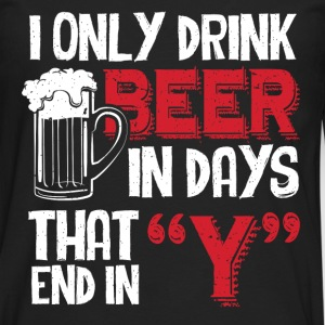 Beer - I only drink beer in days that end in - Men's Premium Long Sleeve T-Shirt
