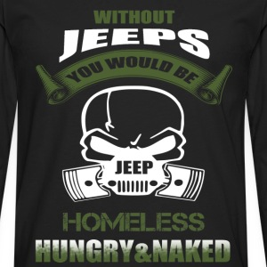 Jeep - You would be homeless, hungry  - Men's Premium Long Sleeve T-Shirt