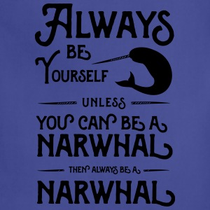 Always be yourself unless you can be a narwhal T-Shirts - Adjustable Apron