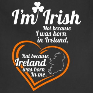 Irish - I'm Irish because Ireland was born in me - Adjustable Apron