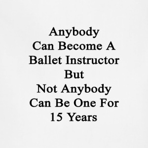 anybody_can_become_a_ballet_instructor_b T-Shirts - Adjustable Apron