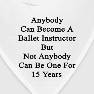 anybody_can_become_a_ballet_instructor_b T-Shirts - Bandana