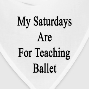 my_saturdays_are_for_teaching_ballet T-Shirts - Bandana
