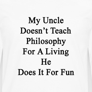 my_uncle_doesnt_teach_philosophy_for_a_l T-Shirts - Men's Premium Long Sleeve T-Shirt