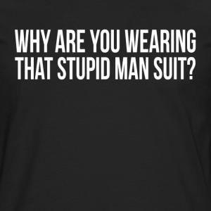 Why Are You Wearing That Stupid Man Suit? T-Shirts - Men's Premium Long Sleeve T-Shirt
