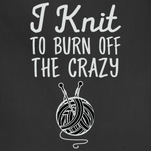 I Knit To Burn Off The Crazy T-Shirts - Adjustable Apron