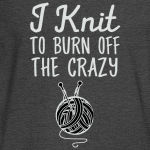 I Knit To Burn Off The Crazy T-Shirts - Men's Long Sleeve T-Shirt