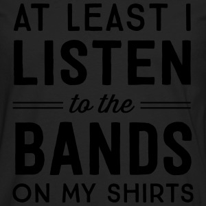 At least I listen to the bands on my shirts T-Shirts - Men's Premium Long Sleeve T-Shirt