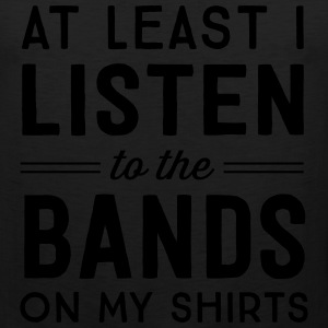 At least I listen to the bands on my shirts T-Shirts - Men's Premium Tank