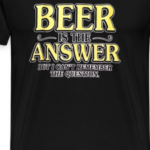 Beer Is The Answer - Men's Premium T-Shirt