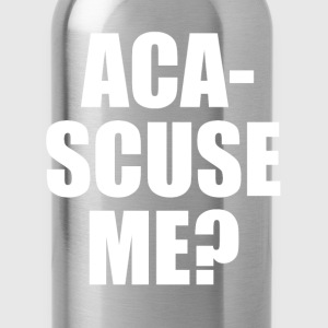 Aca-Scuse Me? Pitch Perfect Quote T-Shirts - Water Bottle