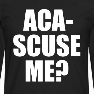 Aca-Scuse Me? Pitch Perfect Quote T-Shirts - Men's Premium Long Sleeve T-Shirt