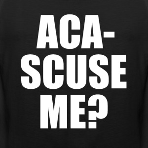 Aca-Scuse Me? Pitch Perfect Quote T-Shirts - Men's Premium Tank