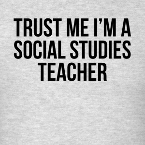 TRUST ME I'M A SOCIAL STUDIES TEACHER Sportswear - Men's T-Shirt