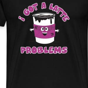 I Got A Latte Problems - Men's Premium T-Shirt