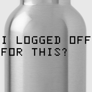 I logged off for this? T-Shirts - Water Bottle
